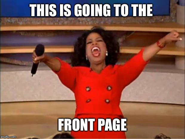 Oprah You Get A Meme | THIS IS GOING TO THE FRONT PAGE | image tagged in memes,oprah you get a | made w/ Imgflip meme maker
