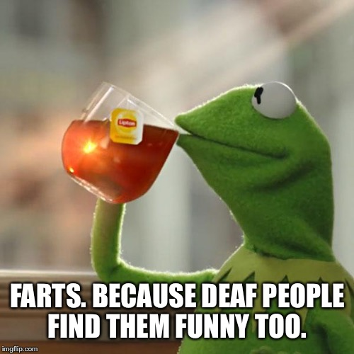 But Thats None Of My Business Meme | FARTS. BECAUSE DEAF PEOPLE FIND THEM FUNNY TOO. | image tagged in memes,but thats none of my business,kermit the frog | made w/ Imgflip meme maker