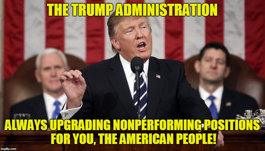 Trump State of the Union | THE TRUMP ADMINISTRATION ALWAYS UPGRADING NONPERFORMING POSITIONS FOR YOU, THE AMERICAN PEOPLE! | image tagged in trump state of the union | made w/ Imgflip meme maker
