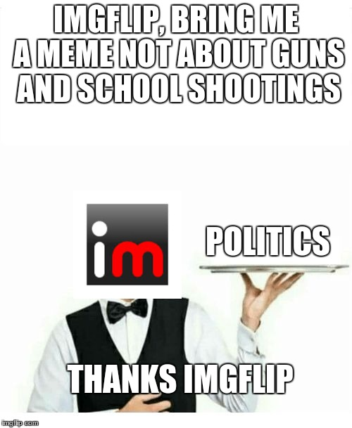 I'm sick of all of these stupid memes. | IMGFLIP, BRING ME A MEME NOT ABOUT GUNS AND SCHOOL SHOOTINGS POLITICS THANKS IMGFLIP | image tagged in waiter | made w/ Imgflip meme maker