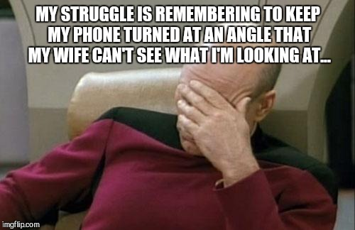 Captain Picard Facepalm Meme | MY STRUGGLE IS REMEMBERING TO KEEP MY PHONE TURNED AT AN ANGLE THAT MY WIFE CAN'T SEE WHAT I'M LOOKING AT... | image tagged in memes,captain picard facepalm | made w/ Imgflip meme maker