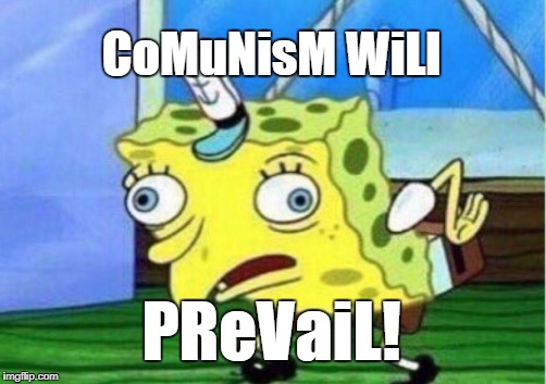 Mocking Spongebob Meme | CoMuNisM WiLl PReVaiL! | image tagged in memes,mocking spongebob | made w/ Imgflip meme maker