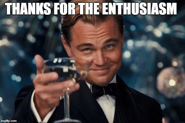 Leonardo Dicaprio Cheers Meme | THANKS FOR THE ENTHUSIASM | image tagged in memes,leonardo dicaprio cheers | made w/ Imgflip meme maker