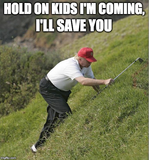HOLD ON KIDS I'M COMING, I'LL SAVE YOU | image tagged in never trump,nevertrump,nevertrump meme,dump trump,dumptrump,dump the trump | made w/ Imgflip meme maker