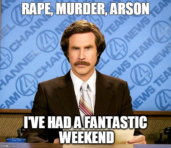 Ron Burgundy | RAPE, MURDER, ARSON I'VE HAD A FANTASTIC WEEKEND | image tagged in ron burgundy,nsfw,frankie boyle | made w/ Imgflip meme maker