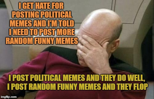 Captain Picard Facepalm Meme | I GET HATE FOR POSTING POLITICAL MEMES AND I'M TOLD I NEED TO POST MORE RANDOM FUNNY MEMES I POST POLITICAL MEMES AND THEY DO WELL, I POST R | image tagged in memes,captain picard facepalm | made w/ Imgflip meme maker