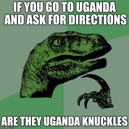 Philosoraptor Meme | IF YOU GO TO UGANDA AND ASK FOR DIRECTIONS ARE THEY UGANDA KNUCKLES | image tagged in memes,philosoraptor | made w/ Imgflip meme maker