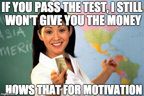 Unhelpful High School Teacher Meme | IF YOU PASS THE TEST, I STILL WON'T GIVE YOU THE MONEY HOWS THAT FOR MOTIVATION | image tagged in memes,unhelpful high school teacher | made w/ Imgflip meme maker