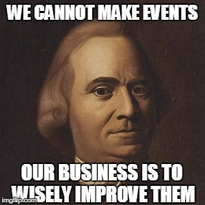 WE CANNOT MAKE EVENTS OUR BUSINESS IS TO WISELY IMPROVE THEM | made w/ Imgflip meme maker