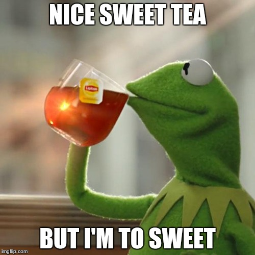 But Thats None Of My Business Meme | NICE SWEET TEA BUT I'M TO SWEET | image tagged in memes,but thats none of my business,kermit the frog | made w/ Imgflip meme maker