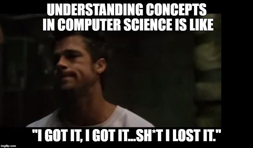 "UNDERSTANDING CONCEPTS IN COMPUTER SCIENCE IS LIKE ""I GOT IT, I GOT IT...SH*T I LOST IT."" 