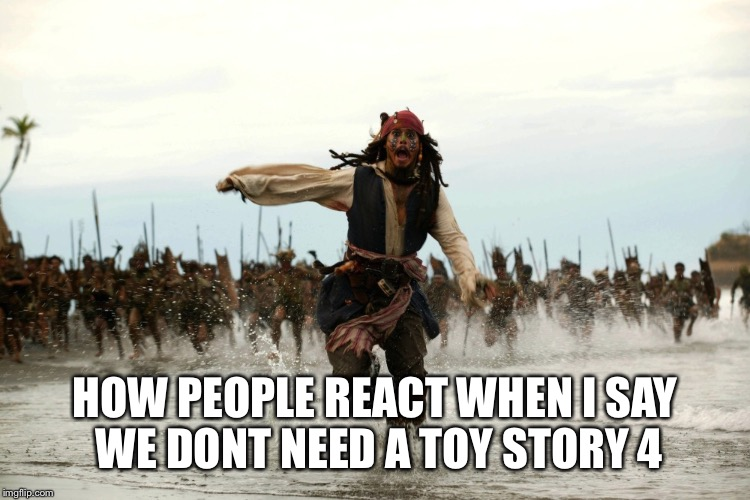 captain jack sparrow running | HOW PEOPLE REACT WHEN I SAY WE DONT NEED A TOY STORY 4 | image tagged in captain jack sparrow running | made w/ Imgflip meme maker