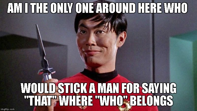 "AM I THE ONLY ONE AROUND HERE WHO WOULD STICK A MAN FOR SAYING ""THAT"" WHERE ""WHO"" BELONGS 