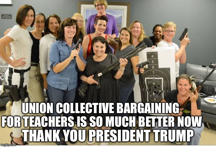 When teachers get guns | UNION COLLECTIVE BARGAINING FOR TEACHERS IS SO MUCH BETTER NOW THANK YOU PRESIDENT TRUMP | image tagged in teachers with guns,unions,teachers,guns,memes | made w/ Imgflip meme maker