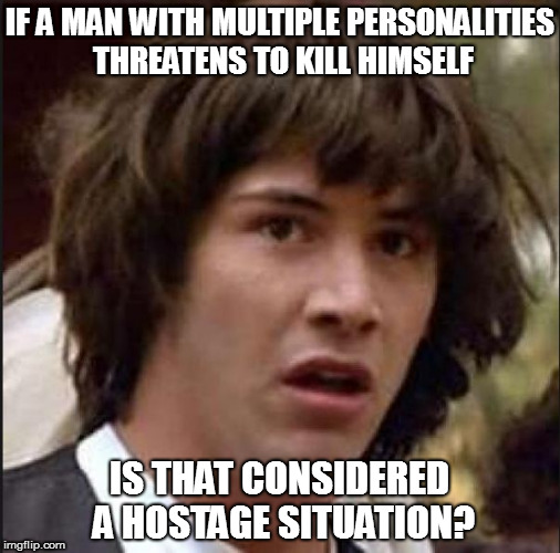 Keanu Reeves | IF A MAN WITH MULTIPLE PERSONALITIES THREATENS TO KILL HIMSELF IS THAT CONSIDERED A HOSTAGE SITUATION? | image tagged in keanu reeves,whoa,multiple personalities | made w/ Imgflip meme maker