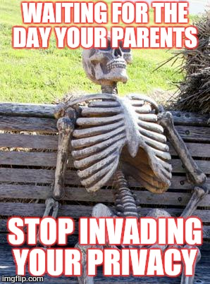 Waiting Skeleton Meme | WAITING FOR THE DAY YOUR PARENTS STOP INVADING YOUR PRIVACY | image tagged in memes,waiting skeleton | made w/ Imgflip meme maker