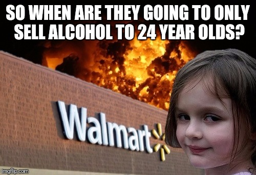 Drunk control | SO WHEN ARE THEY GOING TO ONLY SELL ALCOHOL TO 24 YEAR OLDS? | image tagged in walmart fire girl | made w/ Imgflip meme maker