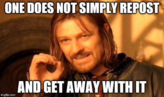 One Does Not Simply Meme | ONE DOES NOT SIMPLY REPOST AND GET AWAY WITH IT | image tagged in memes,one does not simply | made w/ Imgflip meme maker