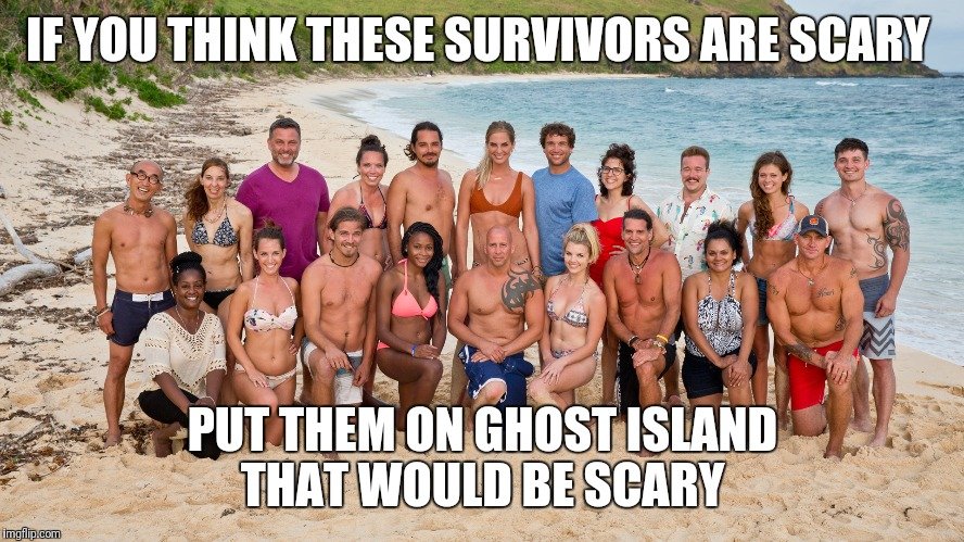 Survivor | IF YOU THINK THESE SURVIVORS ARE SCARY PUT THEM ON GHOST ISLAND THAT WOULD BE SCARY | image tagged in survivor | made w/ Imgflip meme maker