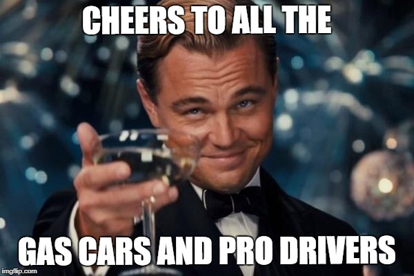 Leonardo Dicaprio Cheers Meme | CHEERS TO ALL THE GAS CARS AND PRO DRIVERS | image tagged in memes,leonardo dicaprio cheers | made w/ Imgflip meme maker
