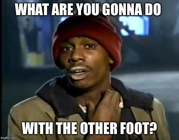 Y'all Got Any More Of That Meme | WHAT ARE YOU GONNA DO WITH THE OTHER FOOT? | image tagged in memes,y'all got any more of that | made w/ Imgflip meme maker