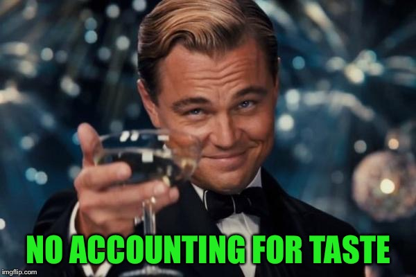 Leonardo Dicaprio Cheers Meme | NO ACCOUNTING FOR TASTE | image tagged in memes,leonardo dicaprio cheers | made w/ Imgflip meme maker