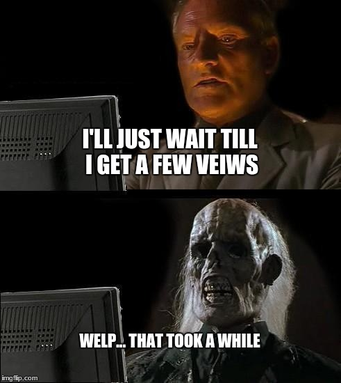 Ill Just Wait Here Meme | I'LL JUST WAIT TILL I GET A FEW VEIWS WELP... THAT TOOK A WHILE | image tagged in memes,ill just wait here | made w/ Imgflip meme maker
