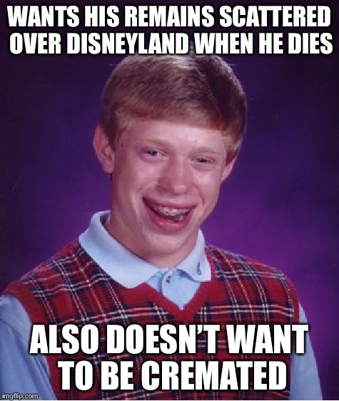 Bad Luck Brian Meme | WANTS HIS REMAINS SCATTERED OVER DISNEYLAND WHEN HE DIES ALSO DOESN'T WANT TO BE CREMATED | image tagged in memes,bad luck brian | made w/ Imgflip meme maker