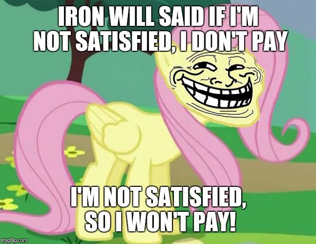 Fluttertroll | IRON WILL SAID IF I'M NOT SATISFIED, I DON'T PAY I'M NOT SATISFIED, SO I WON'T PAY! | image tagged in fluttertroll | made w/ Imgflip meme maker