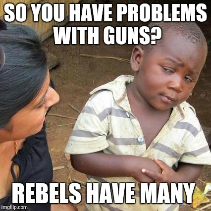 So... Yeah, not having a gun when others do is not only a choice but also a risk | SO YOU HAVE PROBLEMS WITH GUNS? REBELS HAVE MANY | image tagged in memes,third world skeptical kid | made w/ Imgflip meme maker