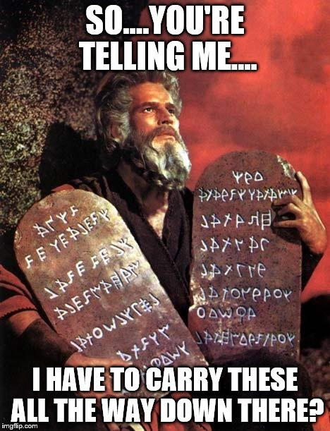 Moses | SO....YOU'RE TELLING ME.... I HAVE TO CARRY THESE ALL THE WAY DOWN THERE? | image tagged in moses | made w/ Imgflip meme maker