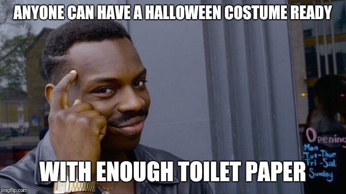 Last minute ideas  | ANYONE CAN HAVE A HALLOWEEN COSTUME READY WITH ENOUGH TOILET PAPER | image tagged in memes,roll safe think about it | made w/ Imgflip meme maker