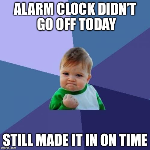 Success Kid Meme | ALARM CLOCK DIDN'T GO OFF TODAY STILL MADE IT IN ON TIME | image tagged in memes,success kid | made w/ Imgflip meme maker
