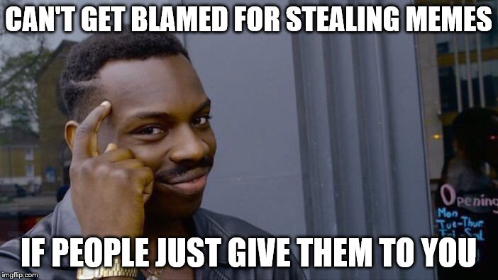 Roll Safe Think About It Meme | CAN'T GET BLAMED FOR STEALING MEMES IF PEOPLE JUST GIVE THEM TO YOU | image tagged in memes,roll safe think about it | made w/ Imgflip meme maker