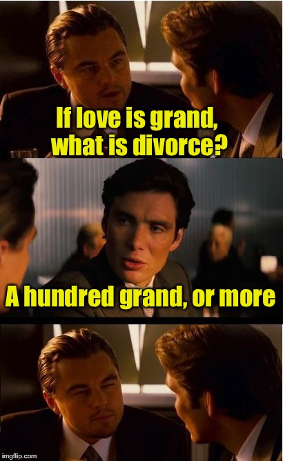 Love is grand | If love is grand, what is divorce? A hundred grand, or more | image tagged in memes,inception,bad pun,love,grand | made w/ Imgflip meme maker