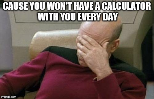 Captain Picard Facepalm Meme | CAUSE YOU WON'T HAVE A CALCULATOR WITH YOU EVERY DAY | image tagged in memes,captain picard facepalm | made w/ Imgflip meme maker