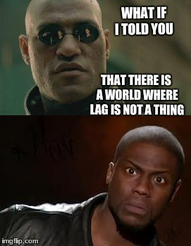 WHAT IF I TOLD YOU THAT THERE IS A WORLD WHERE LAG IS NOT A THING | image tagged in matrix morpheus offer | made w/ Imgflip meme maker