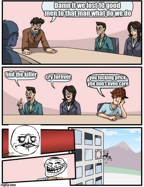 Boardroom Meeting Suggestion Meme | Damn it we lost 10 good men to that man what do we do find the killer cry forever you f**king prick you don't even care | image tagged in memes,boardroom meeting suggestion,scumbag | made w/ Imgflip meme maker