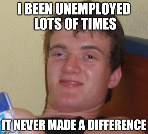 10 Guy Meme | I BEEN UNEMPLOYED LOTS OF TIMES IT NEVER MADE A DIFFERENCE | image tagged in memes,10 guy | made w/ Imgflip meme maker