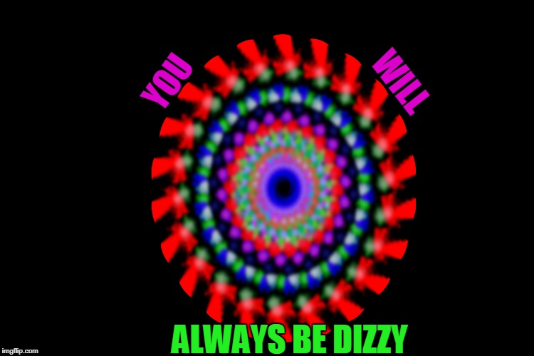 YOU WILL ALWAYS BE DIZZY | made w/ Imgflip meme maker