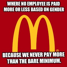 So Much for Wage Inequality... | WHERE NO EMPLOYEE IS PAID MORE OR LESS BASED ON GENDER BECAUSE WE NEVER PAY MORE THAN THE BARE MINIMUM. | image tagged in mcdonalds,minimum wage,wages,wage gap | made w/ Imgflip meme maker