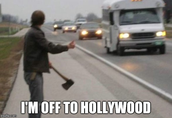 Would you stop your car? | I'M OFF TO HOLLYWOOD | image tagged in hitchhiker,hollywood,axe,serial killer,killer,dangerous | made w/ Imgflip meme maker