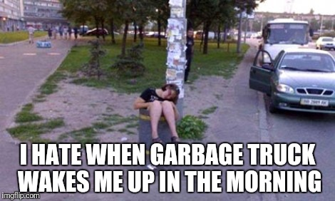 Beep beep beep | I HATE WHEN GARBAGE TRUCK WAKES ME UP IN THE MORNING | image tagged in garbage,garbage day,girl,drunk girl,drunk woman,no sleep | made w/ Imgflip meme maker