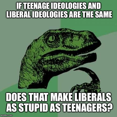 Philosoraptor Meme | IF TEENAGE IDEOLOGIES AND LIBERAL IDEOLOGIES ARE THE SAME DOES THAT MAKE LIBERALS AS STUPID AS TEENAGERS? | image tagged in memes,philosoraptor | made w/ Imgflip meme maker
