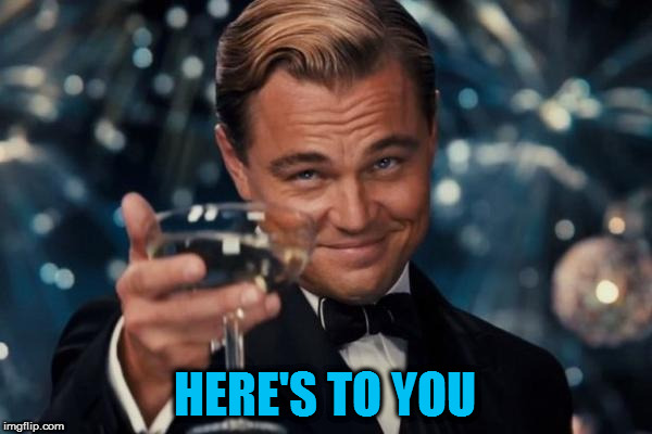 Leonardo Dicaprio Cheers Meme | HERE'S TO YOU | image tagged in memes,leonardo dicaprio cheers | made w/ Imgflip meme maker