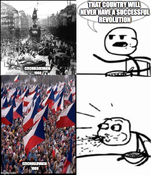 Cereal Guy | THAT COUNTRY WILL NEVER HAVE A SUCCESSFUL REVOLUTION CZECHOLSOLVAKIA 1968 CZECHOSLOVAKIA 1989 | image tagged in memes,cereal guy | made w/ Imgflip meme maker