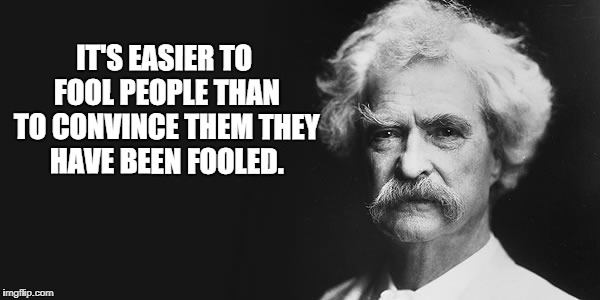 Trump supporters, this one's for you. | IT'S EASIER TO FOOL PEOPLE THAN TO CONVINCE THEM THEY HAVE BEEN FOOLED. | image tagged in mark twain,donald trump | made w/ Imgflip meme maker