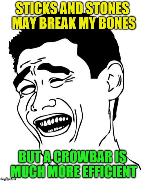 Yao Ming | STICKS AND STONES MAY BREAK MY BONES BUT A CROWBAR IS MUCH MORE EFFICIENT | image tagged in memes,yao ming,sticks and stones | made w/ Imgflip meme maker