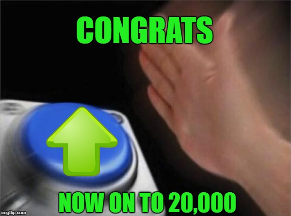 Blank Nut Button Meme | CONGRATS NOW ON TO 20,000 | image tagged in memes,blank nut button | made w/ Imgflip meme maker