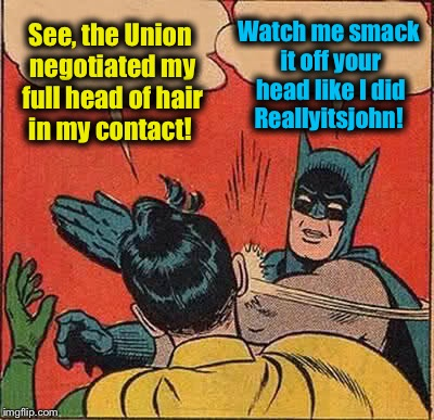 Batman Slapping Robin Meme | See, the Union negotiated my full head of hair in my contact! Watch me smack it off your head like I did Reallyitsjohn! | image tagged in memes,batman slapping robin | made w/ Imgflip meme maker